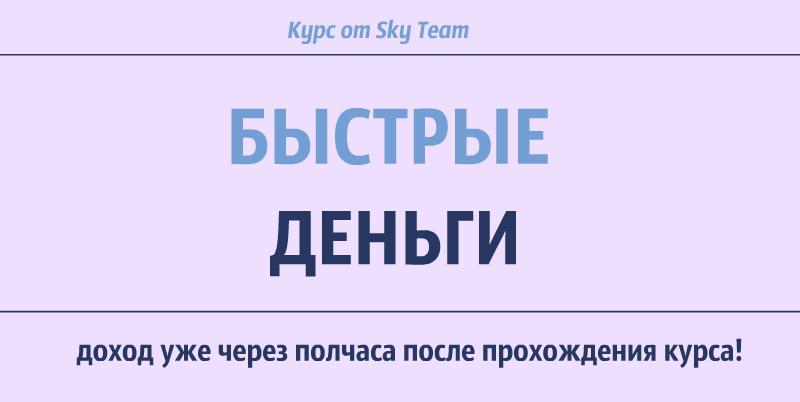 Курс Быстрые Деньги от SkyTeam. Заработайте уже через полчаса